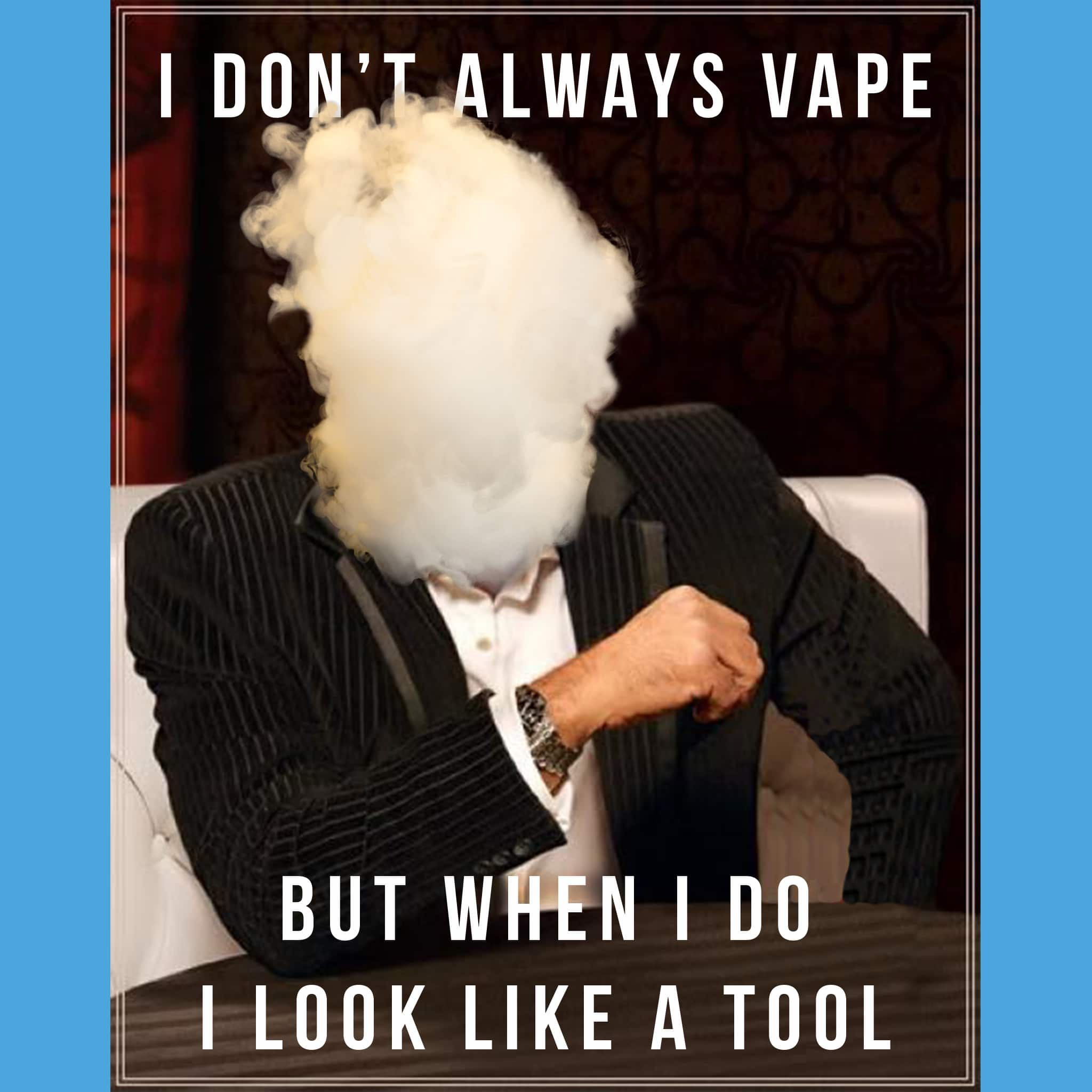 I don't always vape but when I do I look like a tool- anti-vaping meme