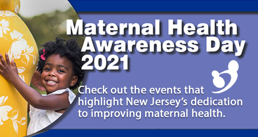 January 25, 2021Maternal Health Awareness Day 2021January 23rd is Maternal Health Awareness Day! Check out these events that highlight New Jersey's dedication to improving maternal health